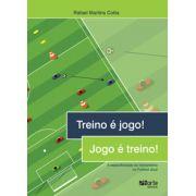 Treino é jogo! Jogo é treino!: A especificidade do treinamento no futebol atual (Rafael Martins Cotta)
