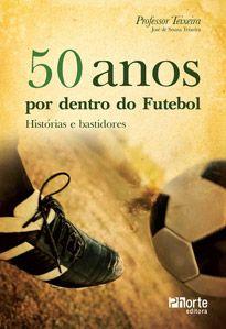 50 anos por dentro do futebol: histórias e bastidores ( José de Souza Teixeira)  - Phorte Editora