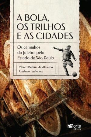 A bola, os trilhos e as cidades (Marco Bettine de Almeida, Gustavo Gutierrez )  - Phorte Editora