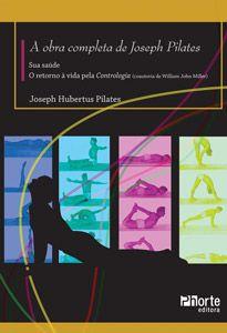 A obra completa de Joseph Pilates: sua saúde e o retorno à vida pela Contrologia (Joseph Pilates)  - Phorte Editora