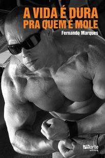 A vida é dura pra quem é mole (Fernando Bezescky de Azevedo Marques)  - Phorte Editora