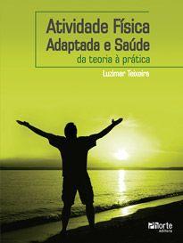 Atividade física adaptada e saúde: da teoria à prática (Luzimar Teixeira)  - Phorte Editora