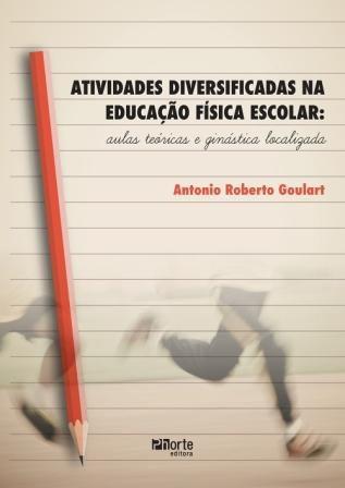 Atividades Diversificadas na Educação Física Escolar: aulas teóricas e ginástica localizada (Antonio Roberto Goulart)  - Phorte Editora