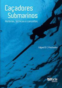 Caçadores submarinos: histórias, técnicas e conceitos (Edgar Orlando Camilo Prochaska)  - Phorte Editora