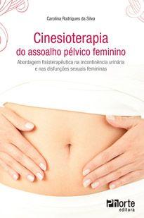 Cinesioterapia do assoalho pélvico feminino: abordagem fisioterapêutica na incontinência urinária e nas disfunções sexuais femininas (Carolina Rodrigues da Silva )   - Phorte Editora