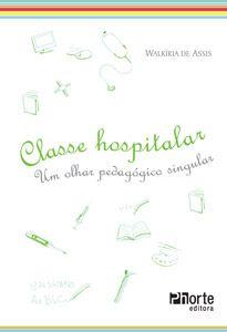 Classe hospitalar: um olhar pedagógico singular (Walkíria de Assis)  - Phorte Editora