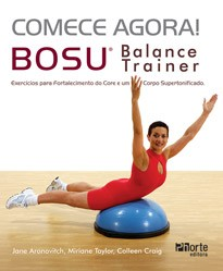 Comece agora! Bosu balance trainer: exercícios para fortalecimento do core e um corpo supertonificado (Colleen Craig, Miriane Taylor, Jane Aronovitch)  - Phorte Editora
