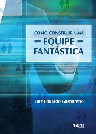 Como construir uma equipe fantástica ( Luiz Eduardo Gonçalvez Gasparetto)   - Phorte Editora