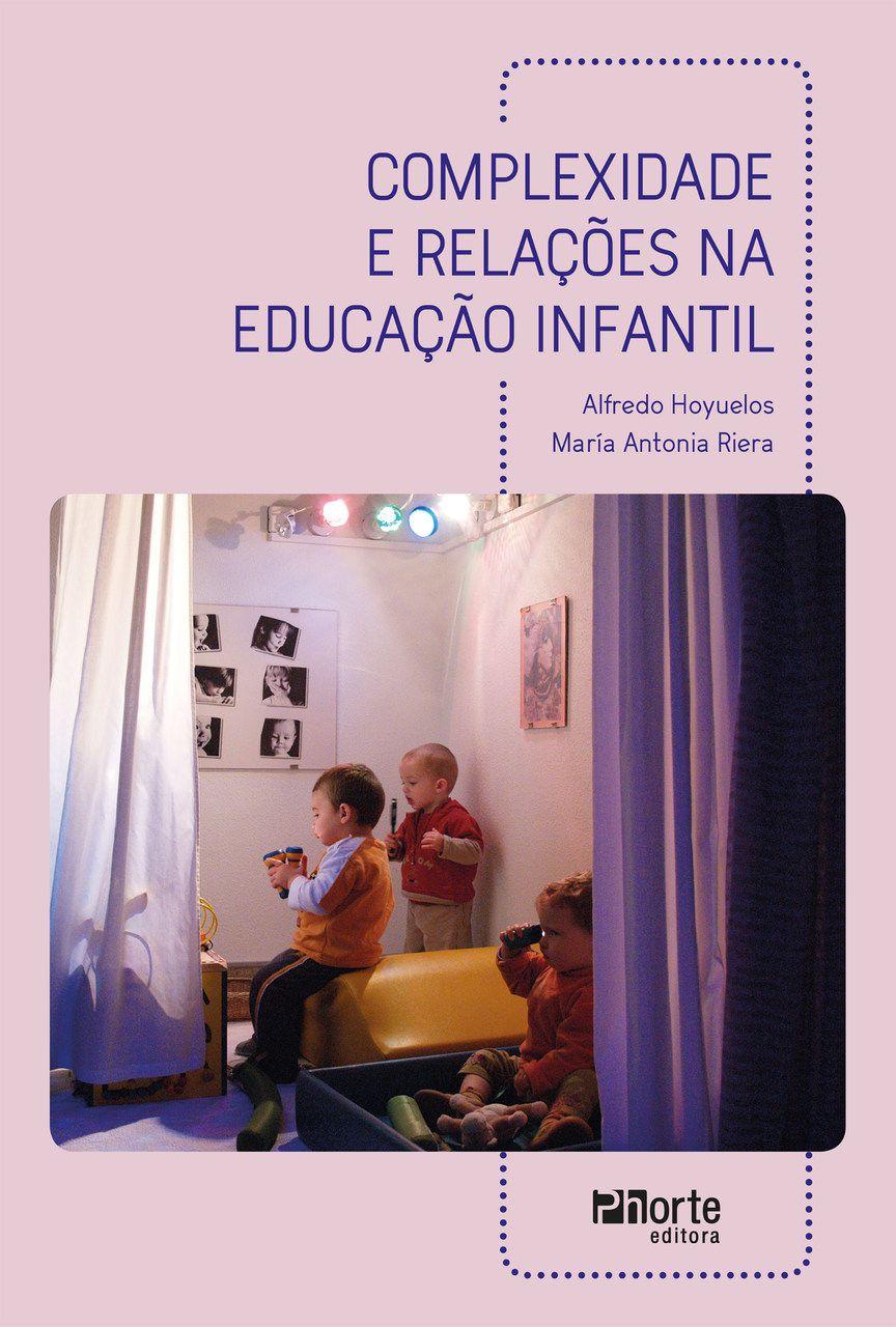 Complexidade e relações na educação infantil (Alfredo Hoyuelos Planillo, María Antonia Riera Jaume)  - Phorte Editora