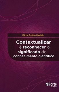 Contextualizar é reconhecer o significado do conhecimento científico ( Márcia Cristina Hipólide)  - Phorte Editora