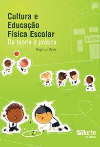Cultura e Educação Física Escolar: da teoria à prática (Diego Luz Moura)  - Phorte Editora