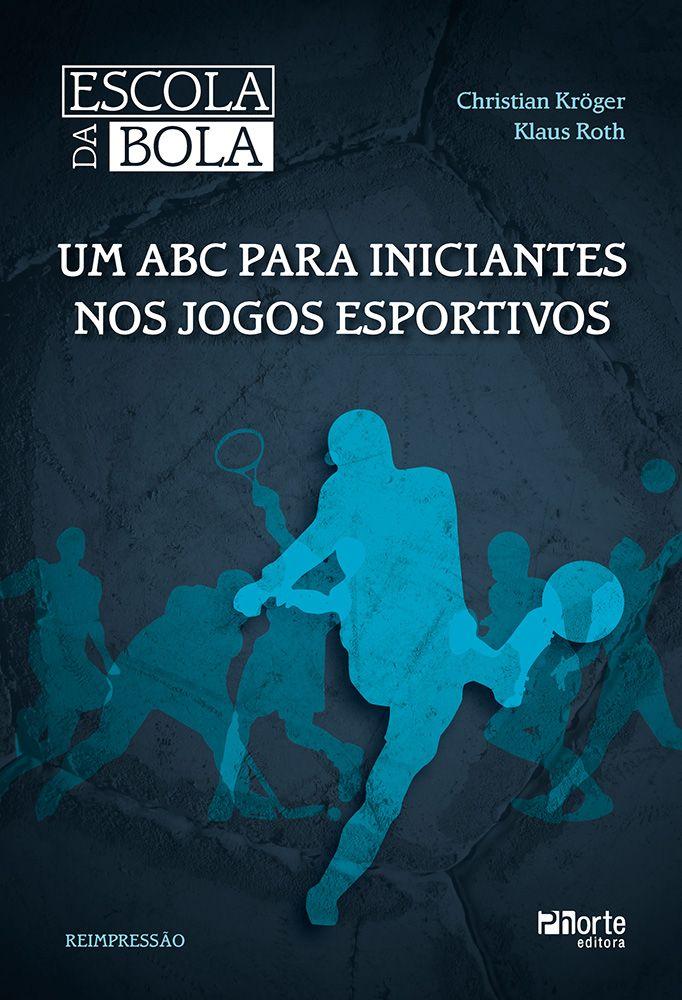 Escola da bola - 2ª edição: um ABC para iniciantes nos jogos esportivos ( Christian Kroger, Klaus Roth)  - Phorte Editora