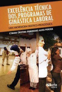 Excelência técnica dos programas de ginástica laboral: uma abordagem didático-pedagógica (Cynara Cristina Domingues Alves Pereira)   - Phorte Editora