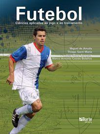 Futebol: ciências aplicadas ao jogo e ao treinamento  - Phorte Editora