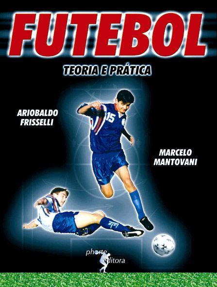 Futebol: teoria e prática  - Phorte Editora