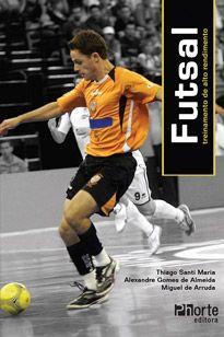 Futsal: treinamento de alto rendimento (Thiago Santi Maria, Alexandre Gomes de Almeida, Miguel de Arruda)  - Phorte Editora