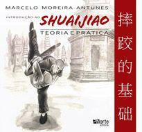 Introdução ao Shuaijiao: teoria e prática (Marcelo Moreira Antunes)  - Phorte Editora
