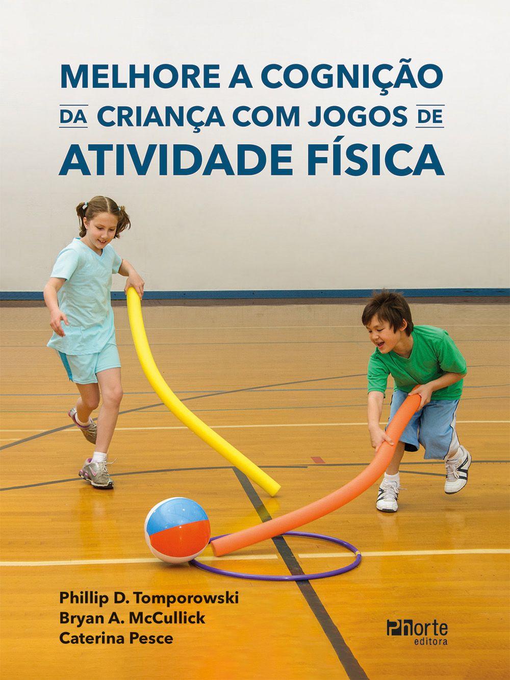 Melhore a cognição da criança com jogos de atividade física (Phillip Tomporowski, Bryan McCullick e Caterina Pesce)  - Phorte Editora
