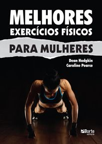 Melhores Exercícios físicos para mulheres ( Dean Hodgkin, Caroline Pearce)  - Phorte Editora