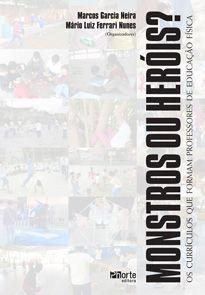 Monstros ou heróis: os currículos que formam professores de educação física (Marcos Garcia Neira, Mario Luiz Ferrari Nunes)  - Phorte Editora
