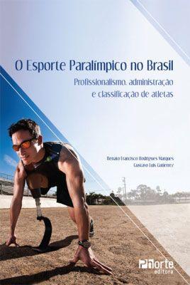 O esporte paralímpico no Brasil: profissionalismo, administração e classificação de atletas (Gustavo Luis Gutierrez, Renato Francisco Rodrigues Marques)  - Phorte Editora