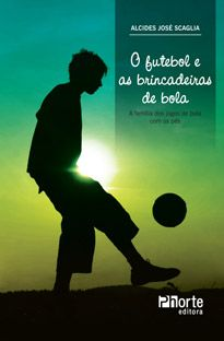 O futebol e as brincadeiras de bola: a família dos jogos de bola com os pés (Alcides José Scaglia)  - Phorte Editora