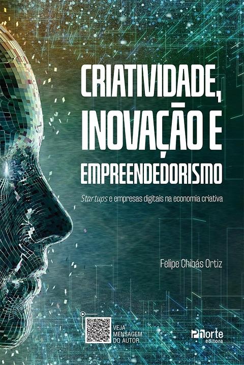 Criatividade, inovação e empreendedorismo: Startups e empresas digitais na economia criativa (Felipe Chibas)  - Phorte Editora