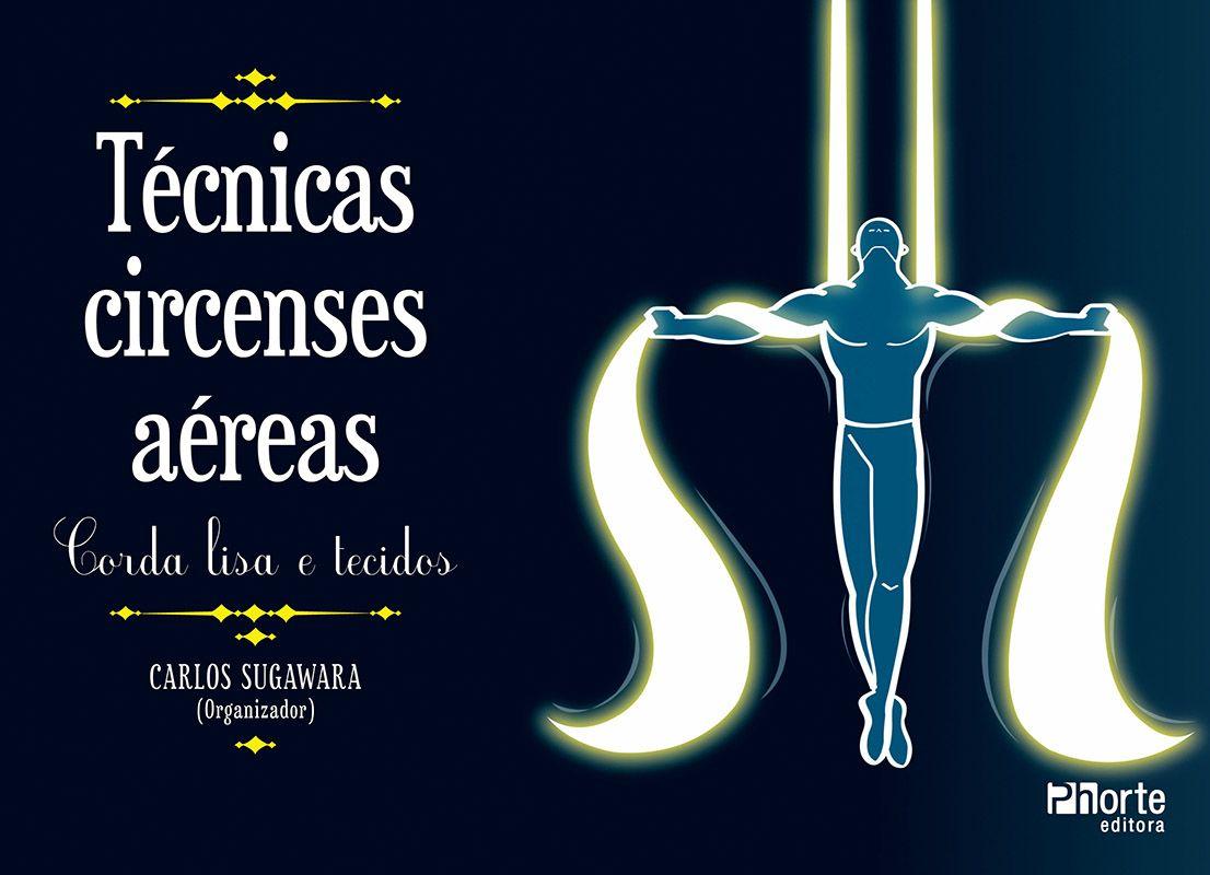 Técnicas circenses aéreas: Corda lisa e tecido (Carlos de Barros Sugawara)  - Phorte Editora