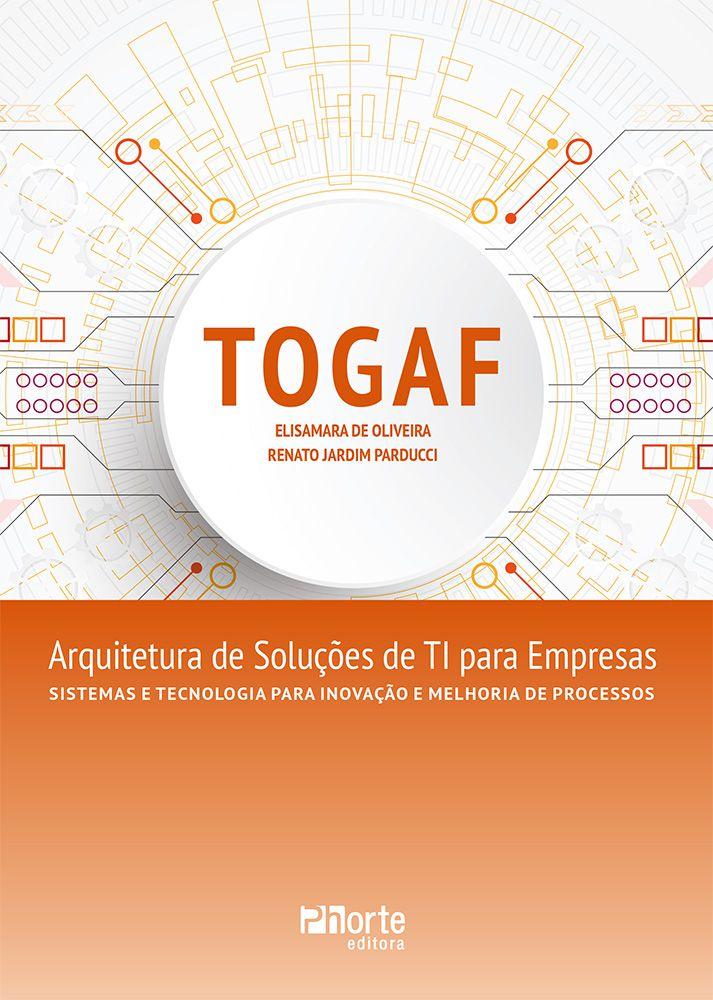 TOGAF: Arquitetura de soluções de TI para empresas (Renato Jardim Parducci e Elisamara de Oliveira)  - Phorte Editora