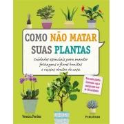 Como não Matar suas Plantas- Cuidados essenciais para manter folhagens e flores bonitas e viçosas dentro de casa