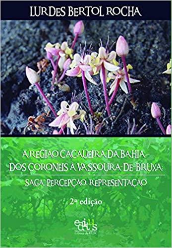 A Região Cacaueira da Bahia - Dos Coronéis à Vassoura-de-bruxa: Saga, Percepção, Representação