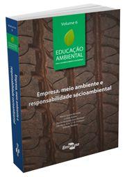 Educação Ambiental - Vol. 6 - Empresa, Meio Ambiente e Responsabilidade Socioambiental