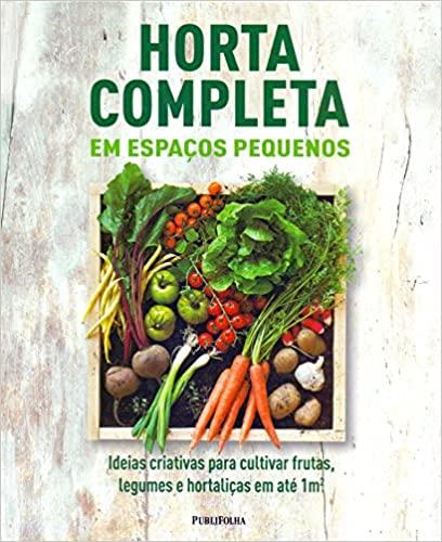 Horta Completa em Espaços Pequenos Ideias criativas para cultivar frutas, legumes e hortaliças em até 1m2