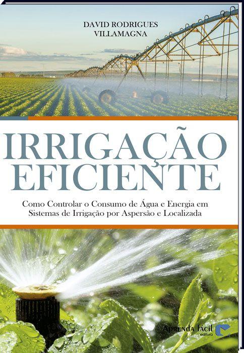 Irrigação Eficiente - Como Controlar o Consumo de Água e Energia em Sistemas de Irrigação por Aspersão e Localizada