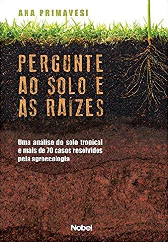 Pergunte ao Solo e às Raízes - Uma Análise do Solo Tropical e Mais de 70 Casos Resolvidos Pela Agroecologia