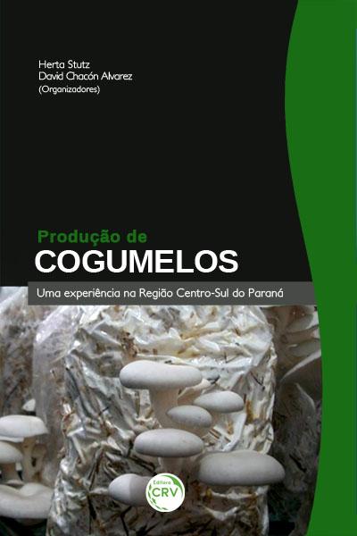 PRODUÇÃO DE COGUMELOS: uma experiência na região centro-sul do Paraná