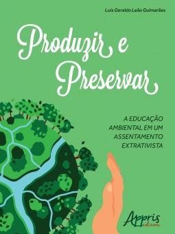 Produzir e Preservar - A Educação Ambiental em um Assentamento Extrativista
