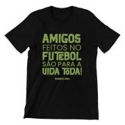 Camiseta - AMIGOS FEITOS NO FUTEBOL SÃO PARA A VIDA TODA!