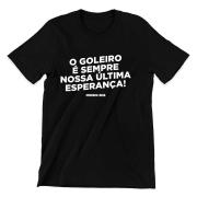 Camiseta - O GOLEIRO É SEMPRE NOSSA ÚLTIMA ESPERANÇA!