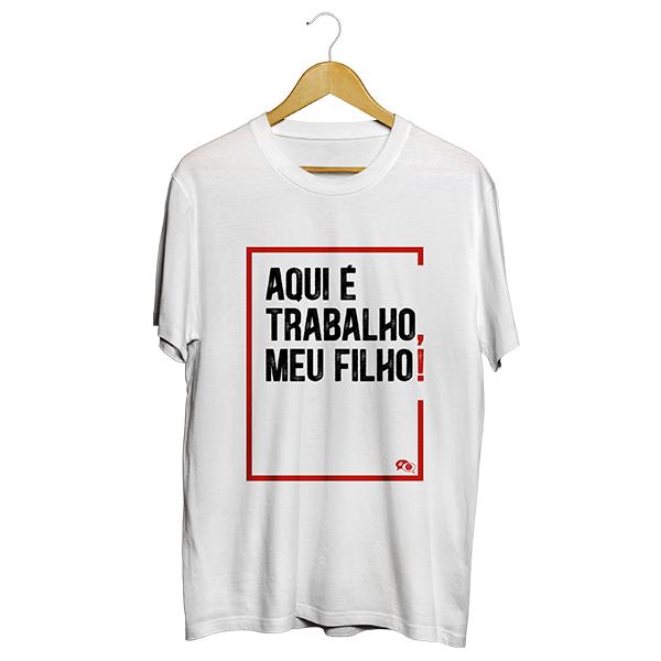 Camiseta - AQUI É TRABALHO, MEU FILHO! Masculino