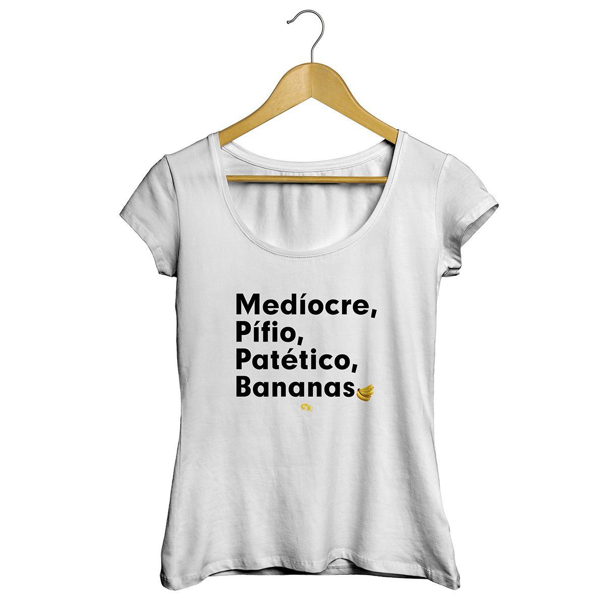 Camiseta - MEDÍOCRE, PÍFIO, PATÉTICO, BANANAS. Feminino