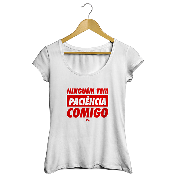 Camiseta - NINGUÉM TEM PACIÊNCIA COMIGO. Feminino