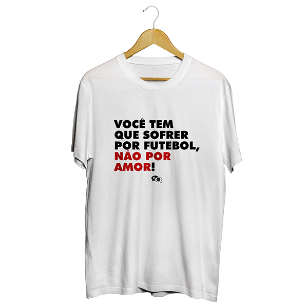 Camiseta - VOCÊ TEM QUE SOFRER POR FUTEBOL, NÃO POR AMOR. Masculino
