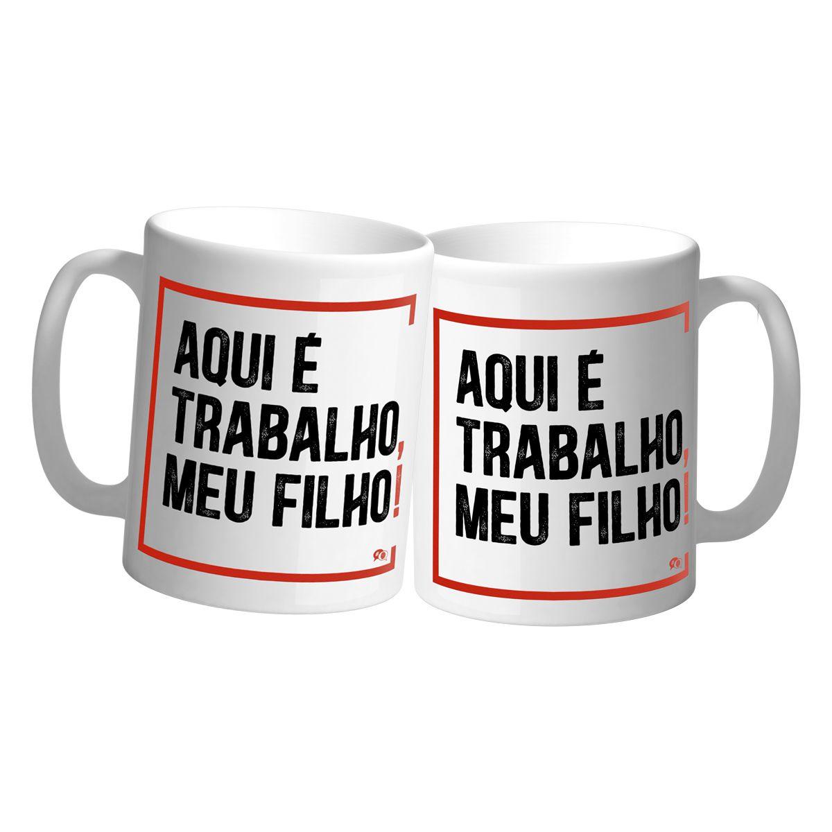 Caneca - AQUI É TRABALHO, MEU FILHO.