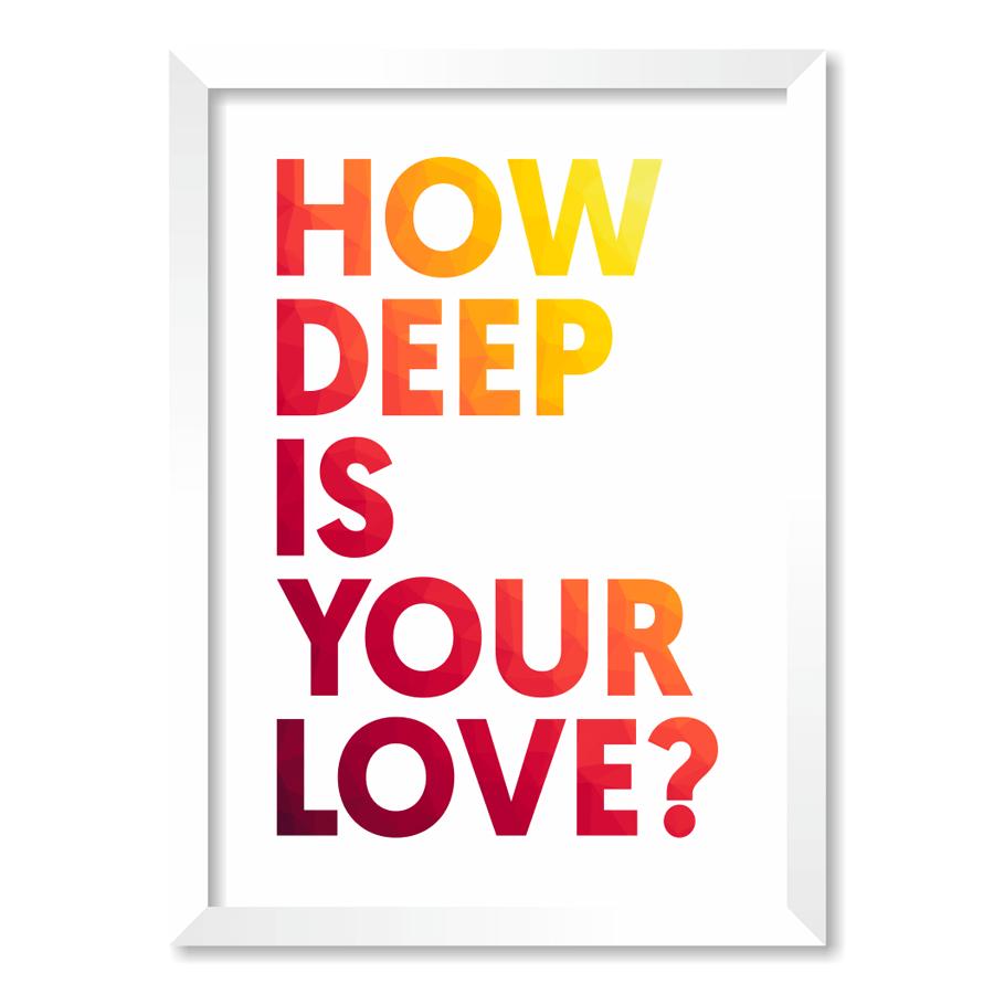 QUADRO HOW DEEP IS YOUR LOVE?  - Pôster no Quadro