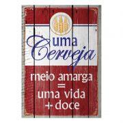 Placa Decorativa Uma Cerveja Meio Amarga = Uma Vida + Doce