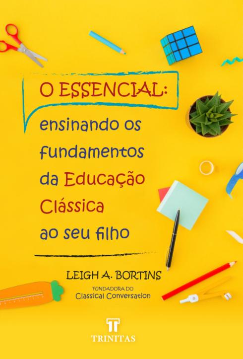 Livro O Essencial: Ensinando os Fundamentos da Educação Clássica ao seu Filho - Leigh A. Bortins