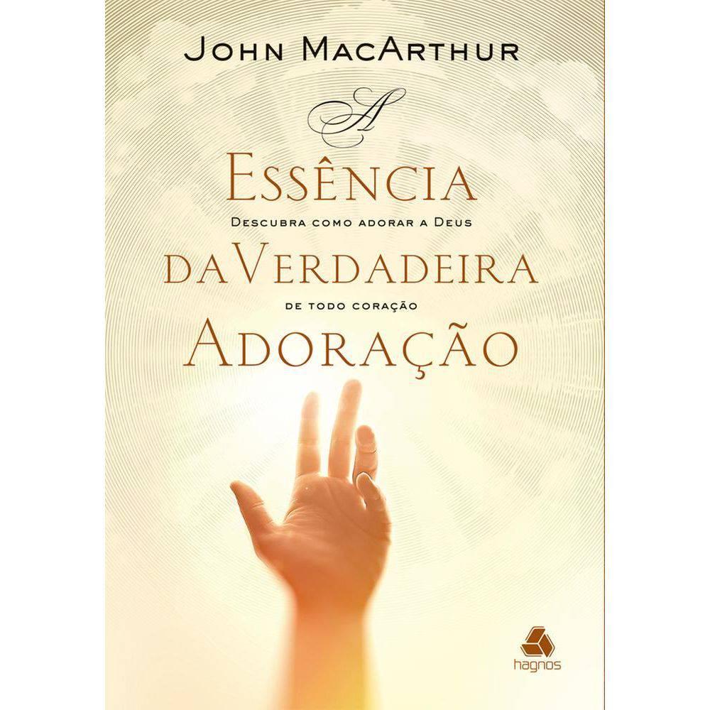 Essência da Verdadeira Adoração – Descubra Como Adorar – John MacArthur