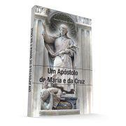 Um Apóstolo de Maria e da Cruz - Biografia de São Luís Maria Grignion de Montfort