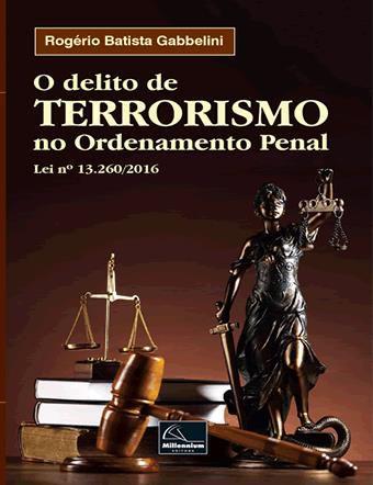 O delito de Terrorismo no Ordenamento Penal Lei n° 13.260/2016 <b>Autor: Rogério Batista Gabbelini</b>  - Millennium Editora - Livros de Perícia